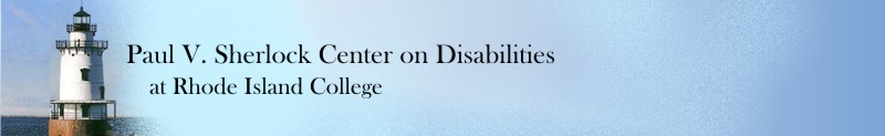Paul V. Sherlock Center on Disabilities, 600 Mount Pleasant Avenue, Rhode Island College, Providence, RI 02908, 401-456-8072